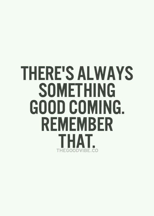 There's always something good coming. Remember that.