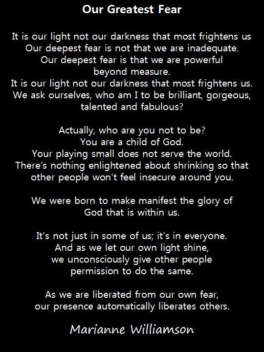expliction of the poem fear Our greatest fear is not that we are inadequate but that we are powerful beyond measure it is our light not our darkness that frightens us we ask ourselves who am i.