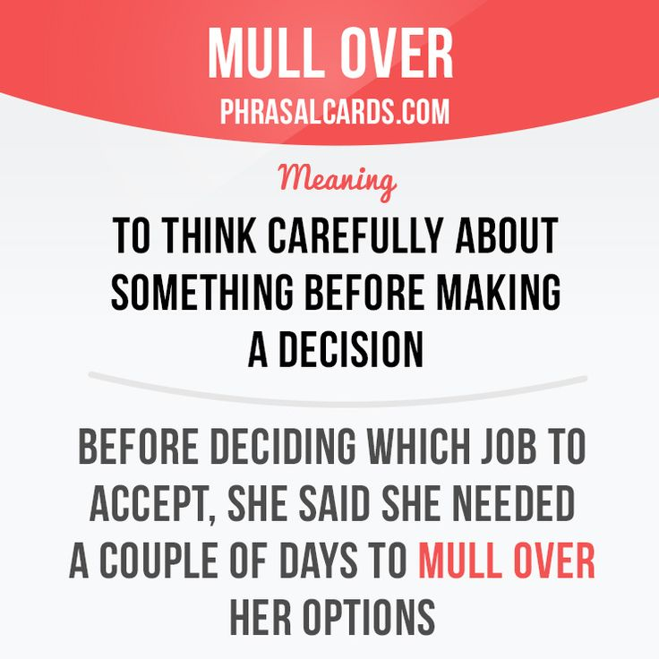"""phrasalcards: """" """"Mull over"""" means """"to think carefully about something before making a decision"""". Example: Before deciding which offer to accept, she said she needed a couple of days to mull over her options. """""""