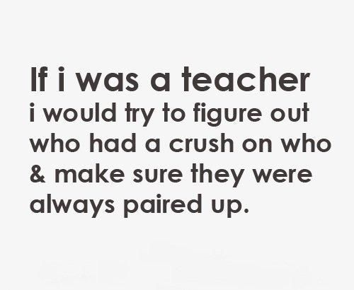 If I Was A Teacher I Would Try To Figure Out Who Had A Crush On