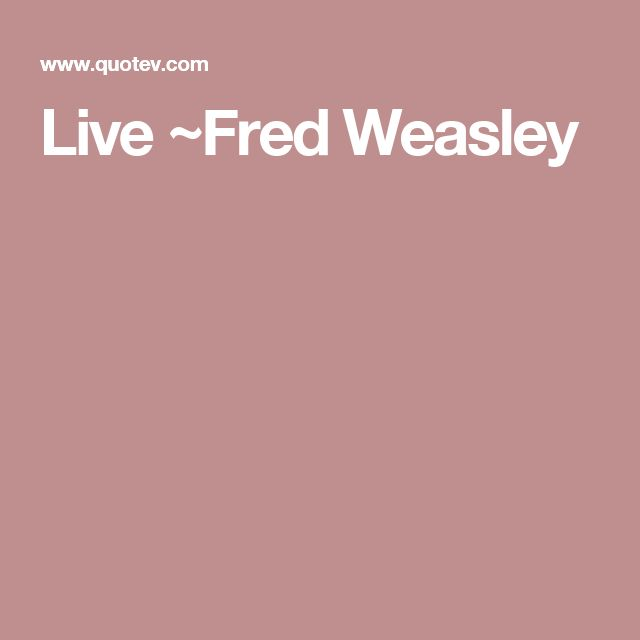 Live ~Fred Weasley