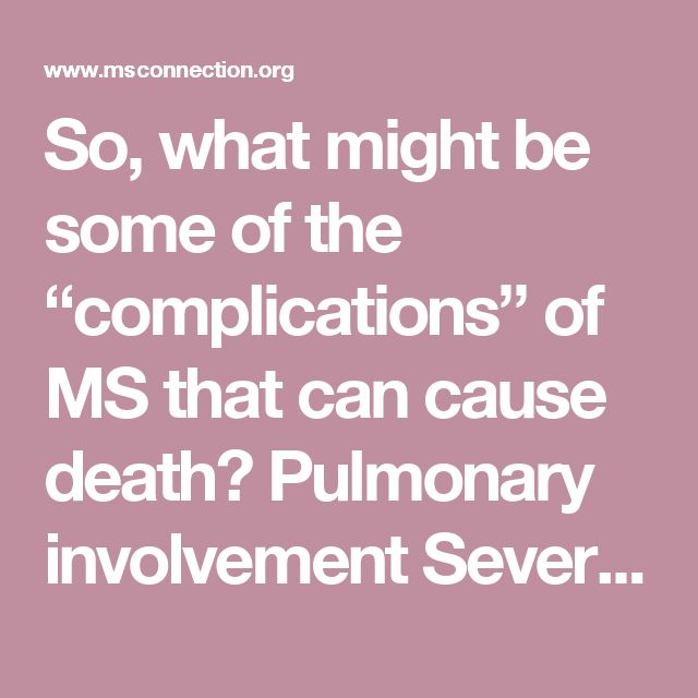 """So, what might be some of the """"complications"""" of MS that can cause death? Pulmonary involvement Severe infections, sepsis Aspiration pneumonia Suicide"""