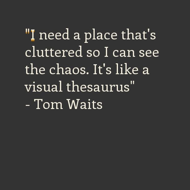 Tom Waits proffers a reason for living in a house full of clutter