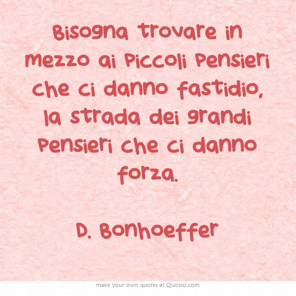 Bisogna trovare in mezzo ai piccoli pensieri che ci danno fastidio, la strada dei grandi pensieri che ci danno forza. D. Bonhoeffer