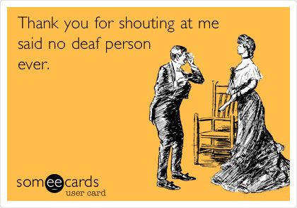 Thank you for shouting at me said no deaf person ever.