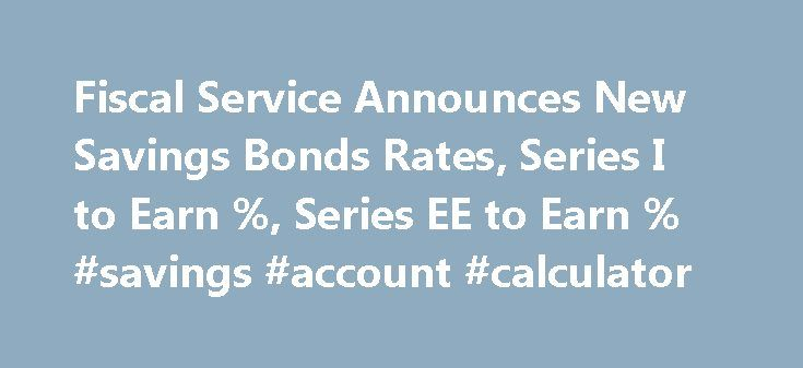 Fiscal Service Announces New Savings Bonds Rates, Series I to Earn %, Series EE to Earn % #savings #account #calculator http://savings.remmont.com/fiscal-service-announces-new-savings-bonds-rates-series-i-to-earn-series-ee-to-earn-savings-account-calculator/  Fiscal Service Announces New Savings Bonds Rates, Series I to Earn 2.76%, Series EE to...