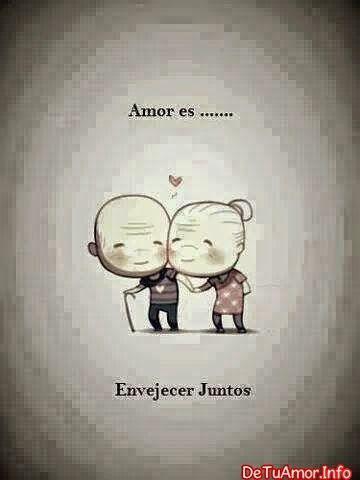 Amor ♥ es envejecer junto a ti, imagina cuantos días y cuantos momentos especiales viviremos :3 love u