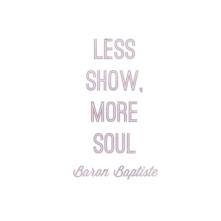 Less show, More soul. - Baron Baptiste #yoga #hotyoga #asanas