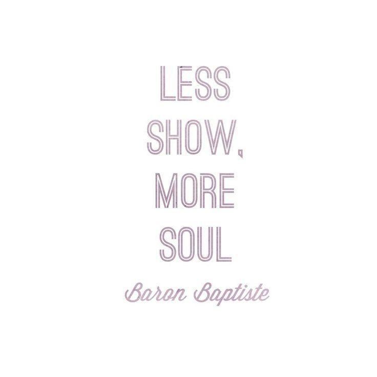 Less show, More soul. - Baron Baptiste