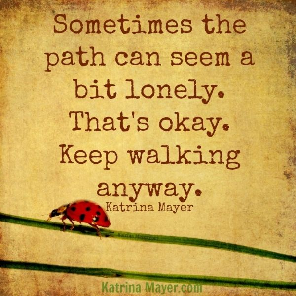 Sometimes the path can seem a bit lonely. That's okay. Keep walking anyway. Katrina Mayer