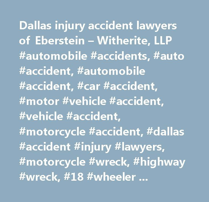 Dallas injury accident lawyers of Eberstein – Witherite, LLP #automobile #accidents, #auto #accident, #automobile #accident, #car #accident, #motor #vehicle #accident, #vehicle #accident, #motorcycle #accident, #dallas #accident #injury #lawyers, #motorcycle #wreck, #highway #wreck, #18 #wheeler #accident, #pickup #wreck, #deadly #car #wreck, #drunk #driving #accident, #car #crash #accident, #car #accident #injury #attorneys, #18 #wheeler #accident #attorneys, #semi #truck #accident…
