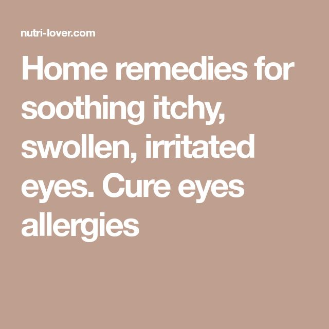 Home remedies for soothing itchy, swollen, irritated eyes. Cure eyes allergies
