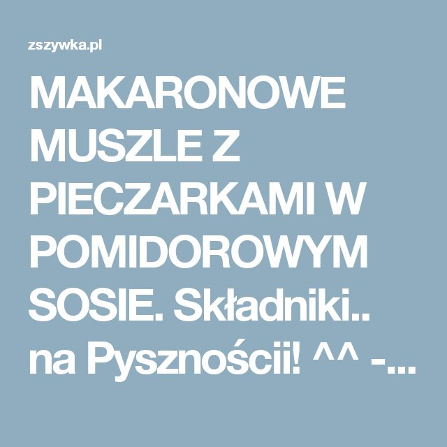 MAKARONOWE MUSZLE Z PIECZARKAMI W POMIDOROWYM SOSIE.  Składniki.. na Pysznościi! ^^ - Zszywka.pl