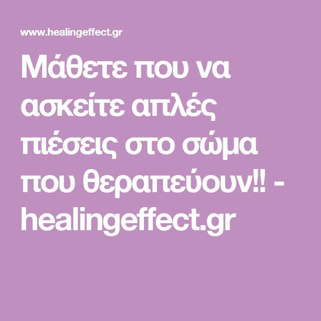 Μάθετε που να ασκείτε απλές πιέσεις στο σώμα που θεραπεύουν!! - healingeffect.gr