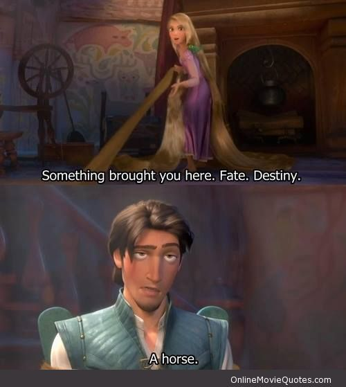 """Something brought you here. Fate. Destiny""...    ""A horse.""  Quote from ""Tangled"""