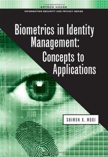 Biometrics in Identity Management: Concepts to Applications (Artech House Information Security and Privacy). Shimon K. Modi. Length 250. By focusing on factors that drive the practical implementation of biometric technologies, this book serves to bridge the gap between academic researchers and industry practitioners. In today s digital infrastructure we have to interact with an increasing number of systems, both in the physical and virtual world. This book focuses on design,...
