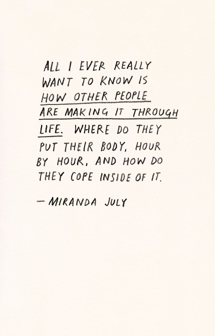 all I ever really want to know is how other people are making it through life. where do they put their body, hour by hour, and how do they cope inside of it // miranda july