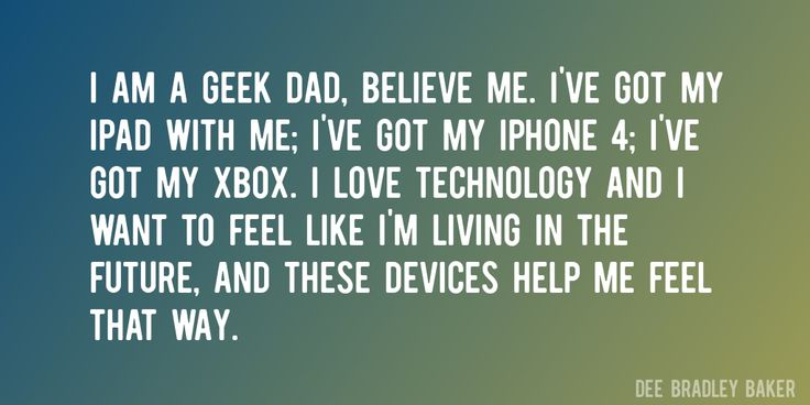 Quote by Dee Bradley Baker => I am a geek dad, believe me. I've got my iPad with me; I've got my iPhone 4; I've got my Xbox. I love technology and I want to feel like I'm living in the future, and these devices help me feel that way.