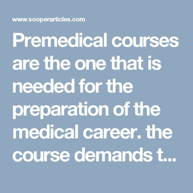 Premedical courses are the one that is needed for the preparation of the medical career. the course demands to get the good grade of marks in the higher school from reputed schools around the globe.