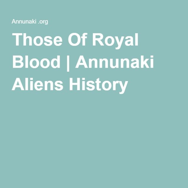 Those Of Royal Blood | Annunaki Aliens History