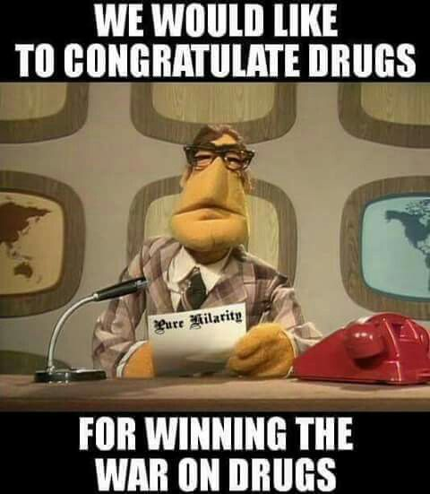 We would like to congratulate drugs for winning the war on drugs.
