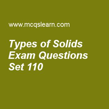 Practice test on types of solids, chemistry quiz 110 online. Free chemistry exam's questions and answers to learn types of solids test with answers. Practice online quiz to test knowledge on types of solids, mass spectrometer, filter paper filtration, rutherford model of atom, energy changes and intermolecular attractions worksheets. Free types of solids test has multiple choice questions set as solid which can be molded and blown into different shapes is, answer key with choices as..