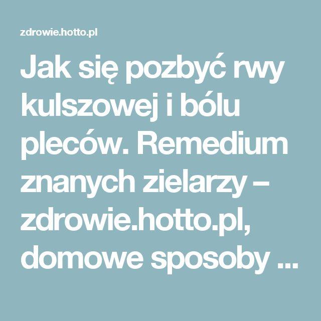 Jak się pozbyć rwy kulszowej i bólu pleców. Remedium znanych zielarzy – zdrowie.hotto.pl, domowe sposoby popularne w Internecie
