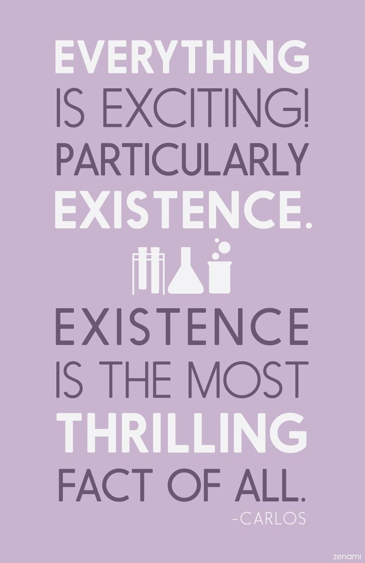 Isn't just existing, so exciting? Like, excitement wouldn't be possible without existence, just existing is so wonderful