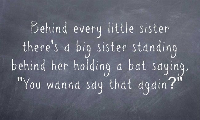 Behind every little sister there's a big sister standing behind her holding a bat saying,