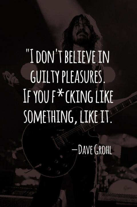 """I don't believe in guilty pleasures. If you fucking like something, like it."" - Dave Grohl= OH David!!!!!"