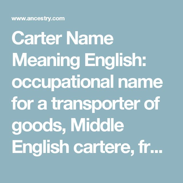 Carter Name Meaning English: occupational name for a transporter of goods, Middle English cartere, from an agent derivative of Middle English cart(e) or from Anglo-Norman French car(e)tier, a derivative of Old French caret (see Cartier). The Old French word coalesced with the earlier Middle English word cart(e) 'cart', which is from either Old Norse kartr or Old English cræt, both of which, like the Late Latin word, were probably originally derived from Celtic. Northern Irish: reduced form…