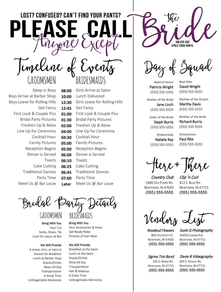 The day of the wedding can be hectic and the last person you want to bother is the bride. Download this template for a wedding timeline and phone list to give to your bridal party and key wedding day people (like vendors!) Top reads:  LOST? CONFUSED? CANT FIND YOUR PANTS? PLEASE CALL ANYONE EXCEPT THE BRIDE UNLESS SHE STOLE YOUR PANTS.  **** Comes with both layouts shown - in PURPLE! ****  Pass this out as a cute and fun way to let people know who to call (other than the bride, of course!) Ne...