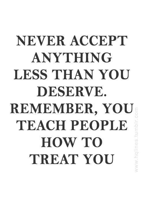 N'acceptez jamais quoi que ce soit de moins que ce que vous méritez. Rappelez-vous, vous enseignez aux gens comment vous traitez. ❤❤