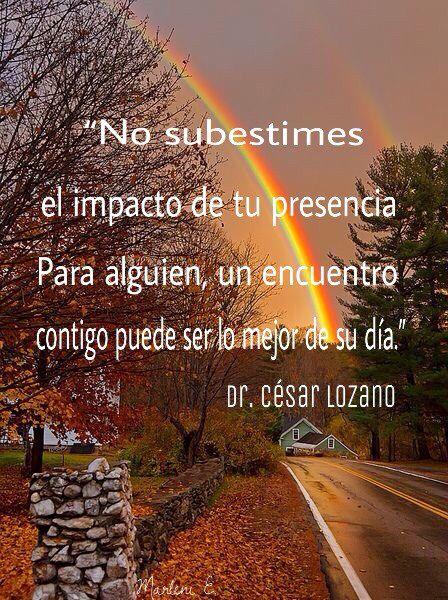 """""""No subestimes el impacto de tu presencia. Para alguien, un encuentro contigo puede ser lo mejor de su día."""" Dr. César Lozano #MarleniEscobar"""