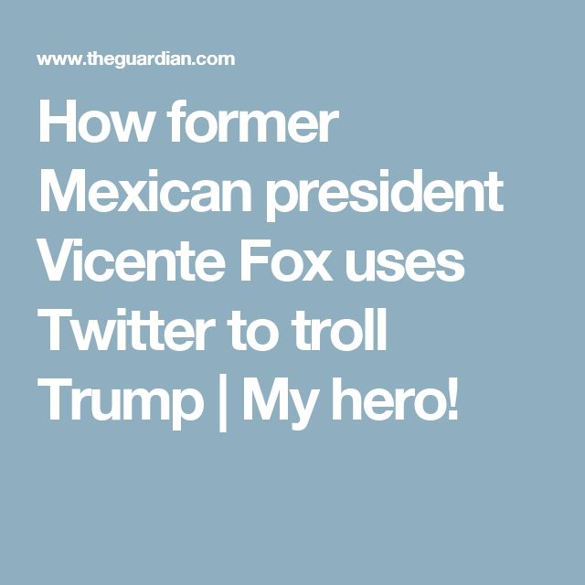 How former Mexican president Vicente Fox uses Twitter to troll Trump | My hero!