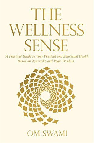 The Wellness Sense : A Practical Guide to Your Physical and Emotional Health Based on Ayurvedic and Yogic Wisdom