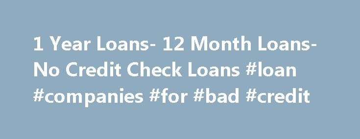 1 Year Loans- 12 Month Loans- No Credit Check Loans #loan #companies #for #bad #credit http://loans.remmont.com/1-year-loans-12-month-loans-no-credit-check-loans-loan-companies-for-bad-credit/  #12 month loans # Welcome to 1 Year Loan Looking for loans with extended repayment tenure? You have landed at the right place! With us at 1 Year Loan you can find loans offered by reputed loan lenders of the US with prolonged repayment tenure. No matter what urgent expenditure you need to fix, apply…