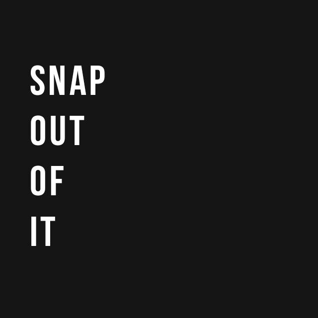 """""""Snap out of it"""" - Arctic Monkeys"""