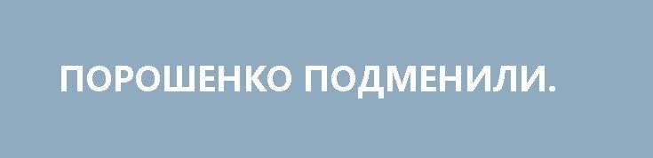 ПОРОШЕНКО ПОДМЕНИЛИ. http://rusdozor.ru/2017/06/29/poroshenko-podmenili/  По мнению Петра Порошенко, в коррупции на Украине виноват СССР. А я-то думал, Янукович, почему, собственно, и пришлось его свергать всем миром. Так, по крайней мере, нам объясняли. Но теперь получается, Янукович не виноват — он был жертвой тяжелого советского ...