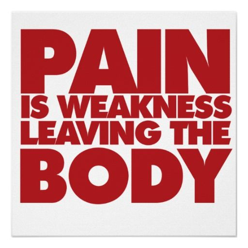 Let's get this straight -Pain is weakness leaving the body - when you're doing something right. SOMETIMES It's your body's way of telling you something is WRONG! Don't IGNORE Pain!