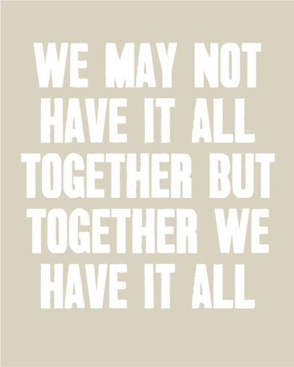 We May Not Have It All Together but Together We Have It All - Inspirational Quote -  11x14 Print. $18.00, via Etsy.