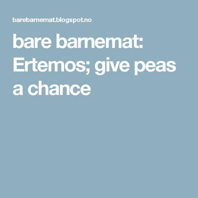 bare barnemat: Ertemos; give peas a chance