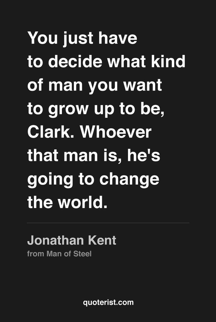 """You just have to decide what kind of man you want to grow up to be, Clark…"