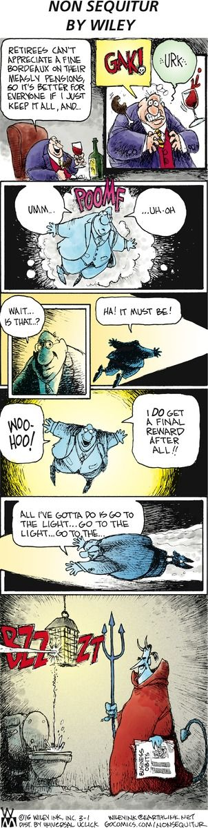 Go to the light ... go to the light - Opps, BZZZT ... maybe the 1% will get a just reward for all their greed and the harm they do!☺ --- thanks to the usual genius of Non Sequitur on GoComics