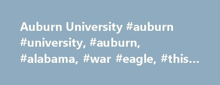 Auburn University #auburn #university, #auburn, #alabama, #war #eagle, #this #is #auburn http://oklahoma.nef2.com/auburn-university-auburn-university-auburn-alabama-war-eagle-this-is-auburn/  # The History The History Auburn University today is a comprehensive land, sea and space grant institution among the few that hold that distinction occupying more than 1,840 acres and helping fulfill the dreams of nearly 25,000 students. The university began, though, as the small, more humble East…