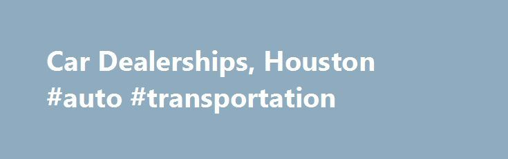 Car Dealerships, Houston #auto #transportation http://auto.remmont.com/car-dealerships-houston-auto-transportation/  #local car dealerships # Car Dealerships in the Houston Area When looking to buy a car, car dealerships in Houston can offer a vast selection. It is important that you visit the right dealerships in Houston! Car dealerships in Houston are here to help car buyers and owners, and most dealerships will also provide additional [...]Read More...The post Car Dealerships, Houston…