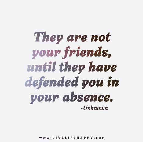 They are not your friends, until they have defended you in your absence. - Unknown