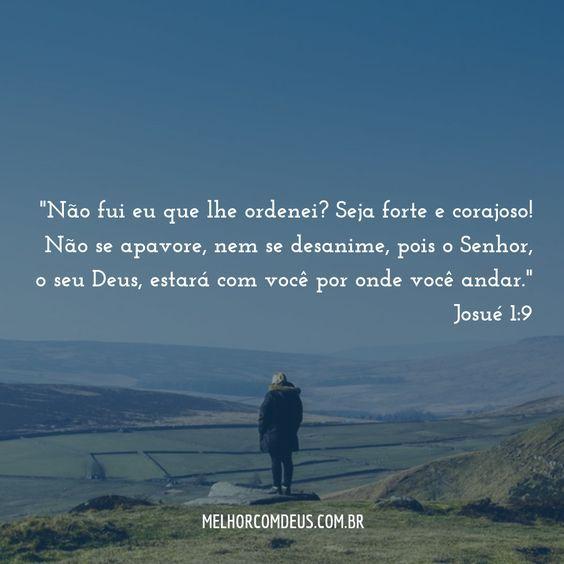 """""""Seja forte e corajoso! Não se apavore, nem se desanime, pois o Senhor, o seu Deus, estará com você por onde você andar."""" Josué 1:9"""