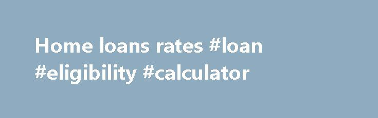 Home loans rates #loan #eligibility #calculator http://loan.remmont.com/home-loans-rates-loan-eligibility-calculator/  #home loans rates # Everyone needs extra cash. 6 mth Intro* Home Equity Line 2.99% APR 3.25% APR Subsequent Rate Home Equity Line of Credit Minimum line of $25,000 to a maximum line of $500,000 with an introductory APR fixed rate of 2.99%* for six months and thereafter a variable annual percentage rate of 3.25%…The post Home loans rates #loan #eligibility #calculator…