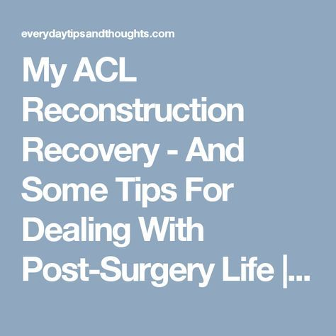 My ACL Reconstruction Recovery - And Some Tips For Dealing With Post-Surgery Life | Everyday Tips and Thoughts...